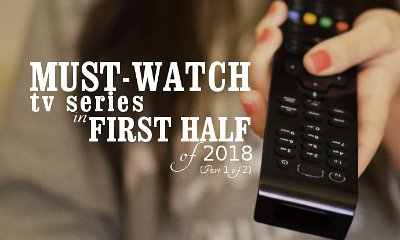 Must-Watch TV Series in First Half of 2018 (Part 1 of 2)