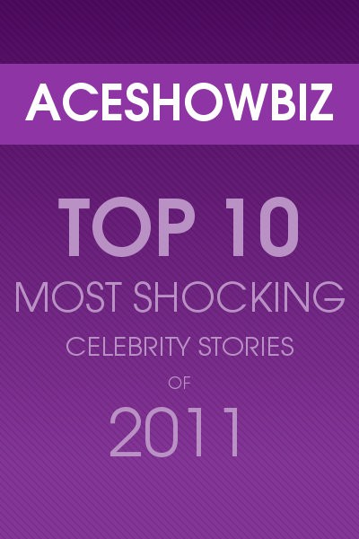 Top 10 Most Shocking Celebrity Stories of 2011